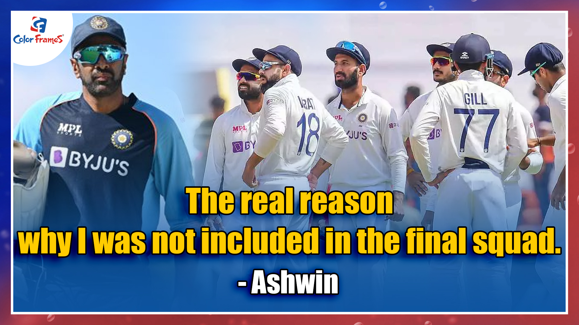 The real reason why I was not included in the final squad.         - Ashwin