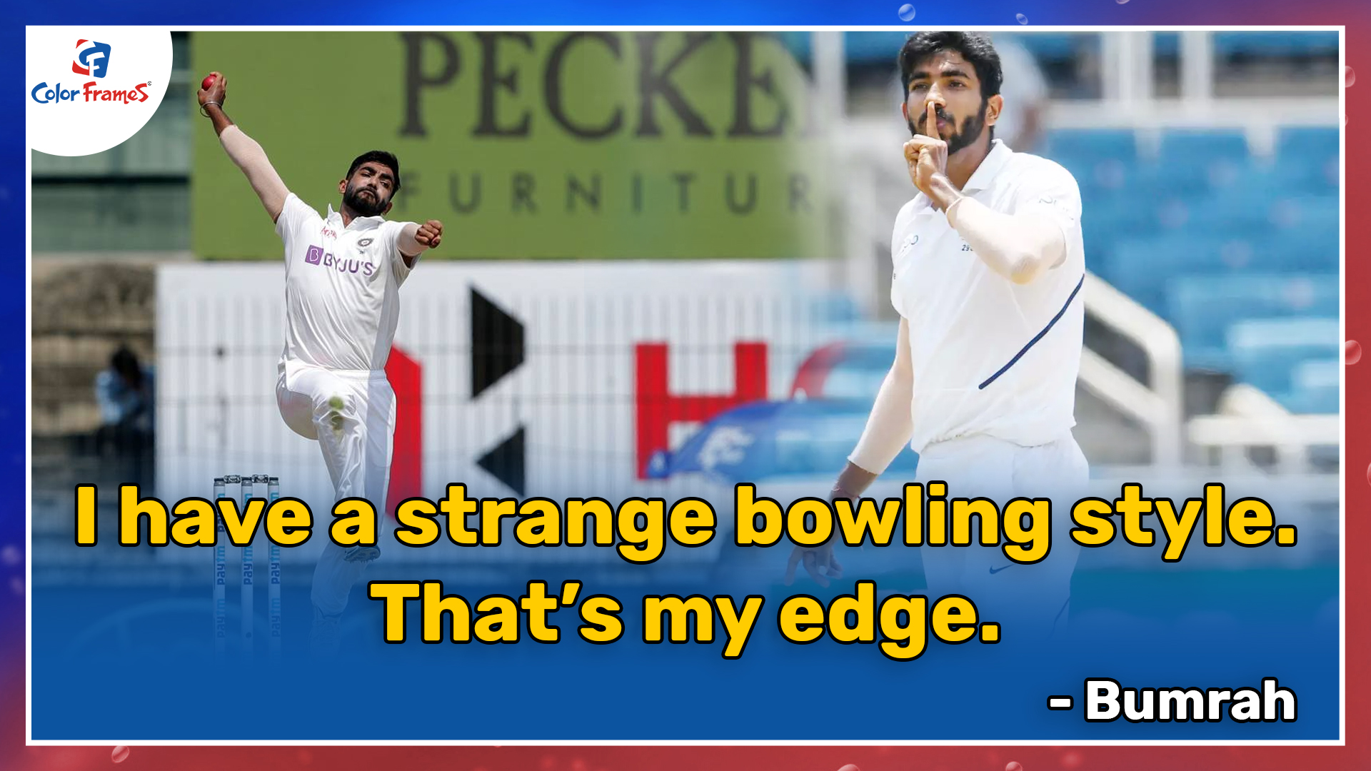 I have a strange bowling style. That's my edge.      - Bumrah
