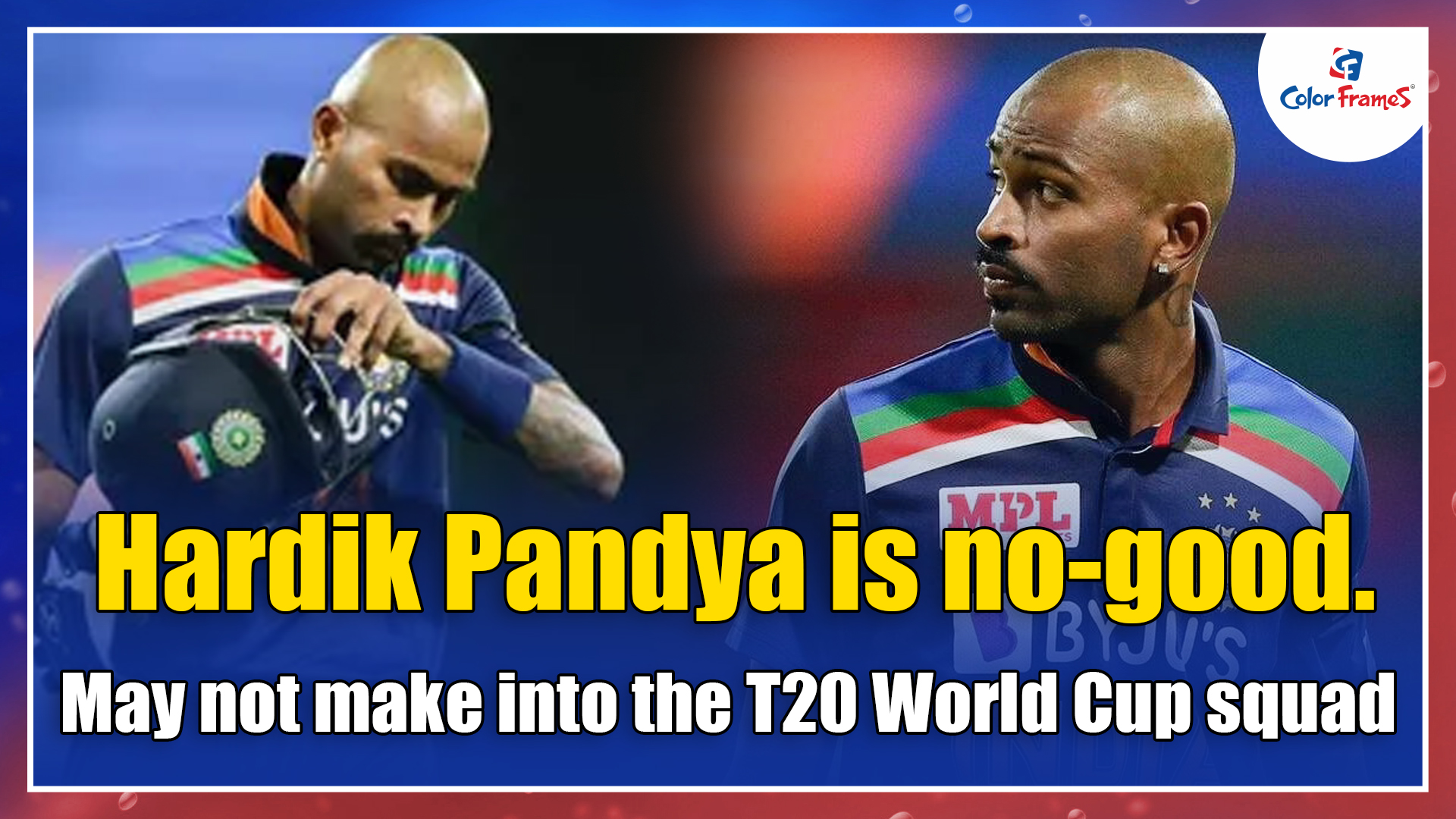 Hardik Pandya is no-good. May not make into the T20 World Cup squad