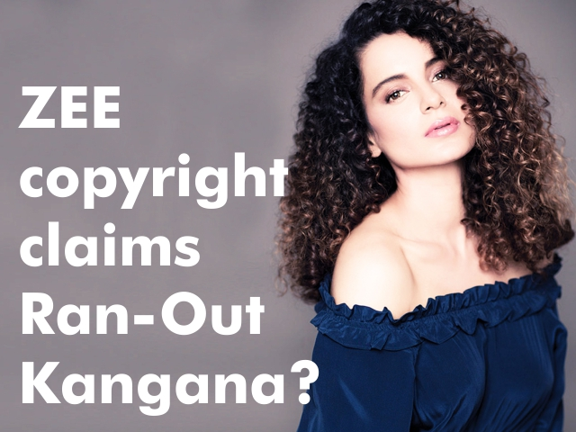 ZEE copyright claims Ran-Out Kangana?