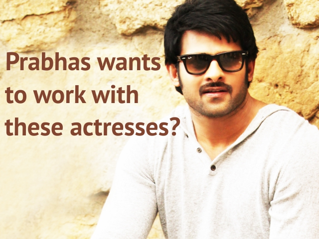 Prabhas wants to work with these actresses?