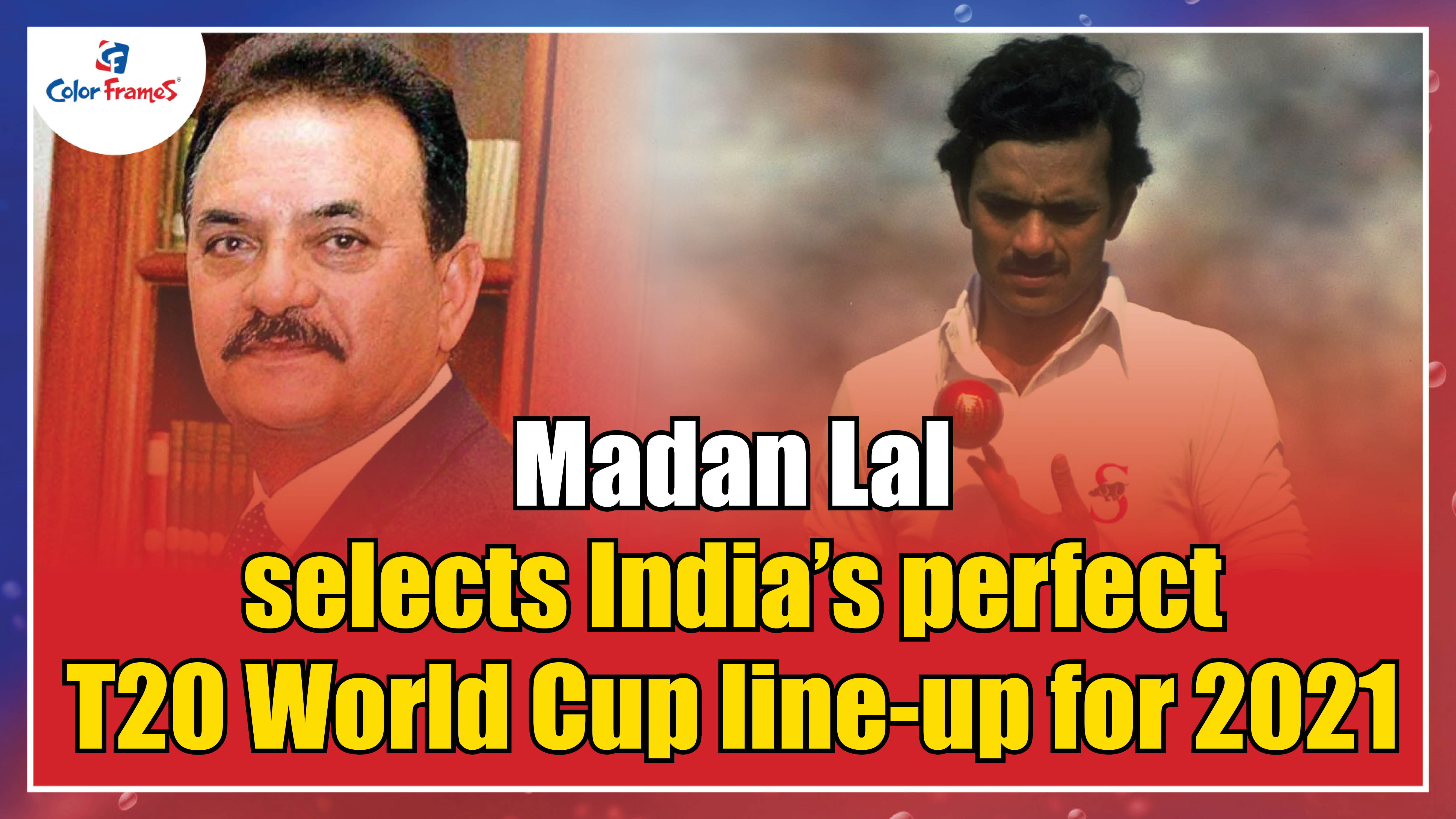 Madan Lal selects India's perfect T20 World Cup line-up for 2021.