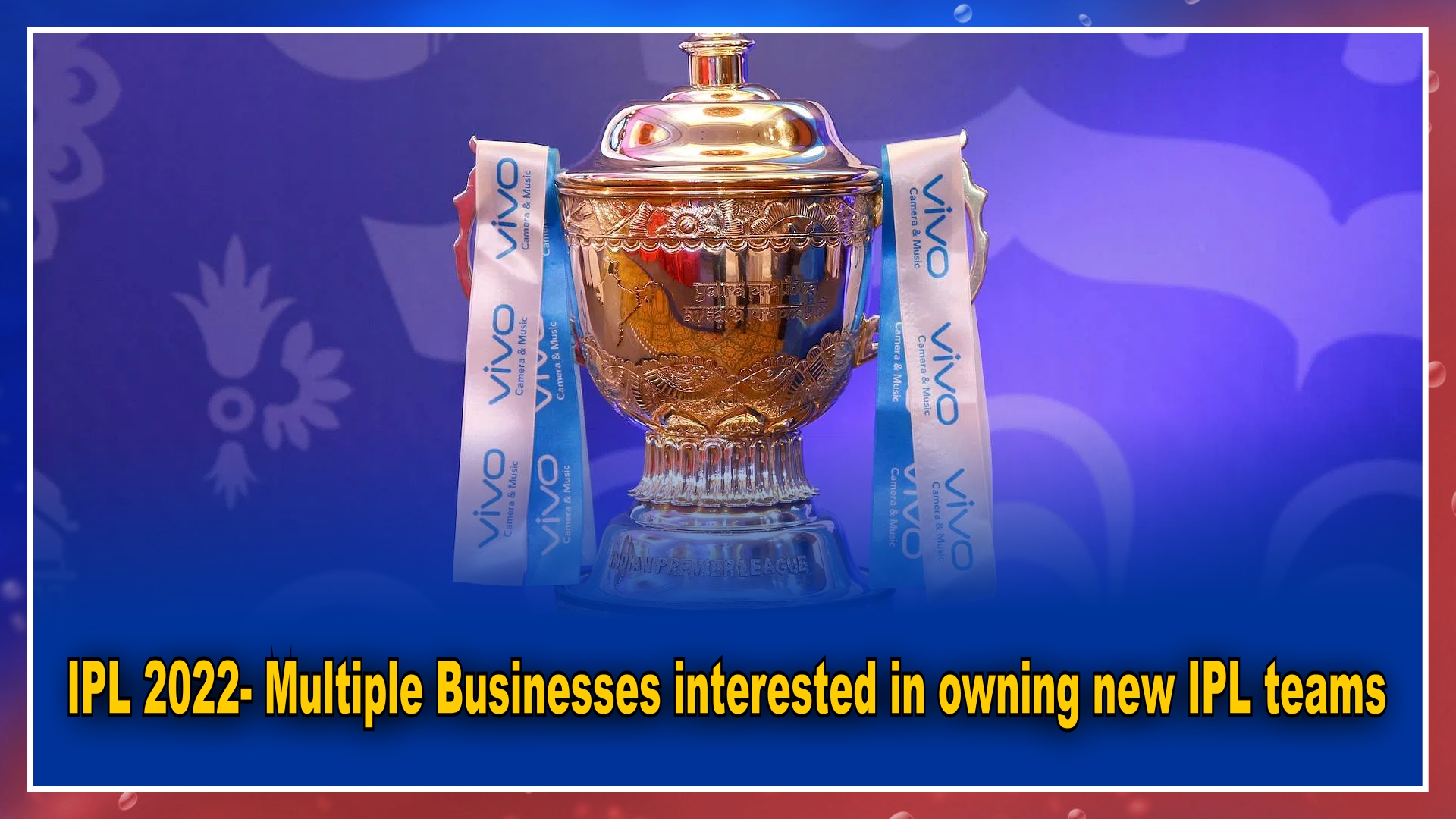 IPL 2022- Multiple Businesses interested in owning new IPL teams