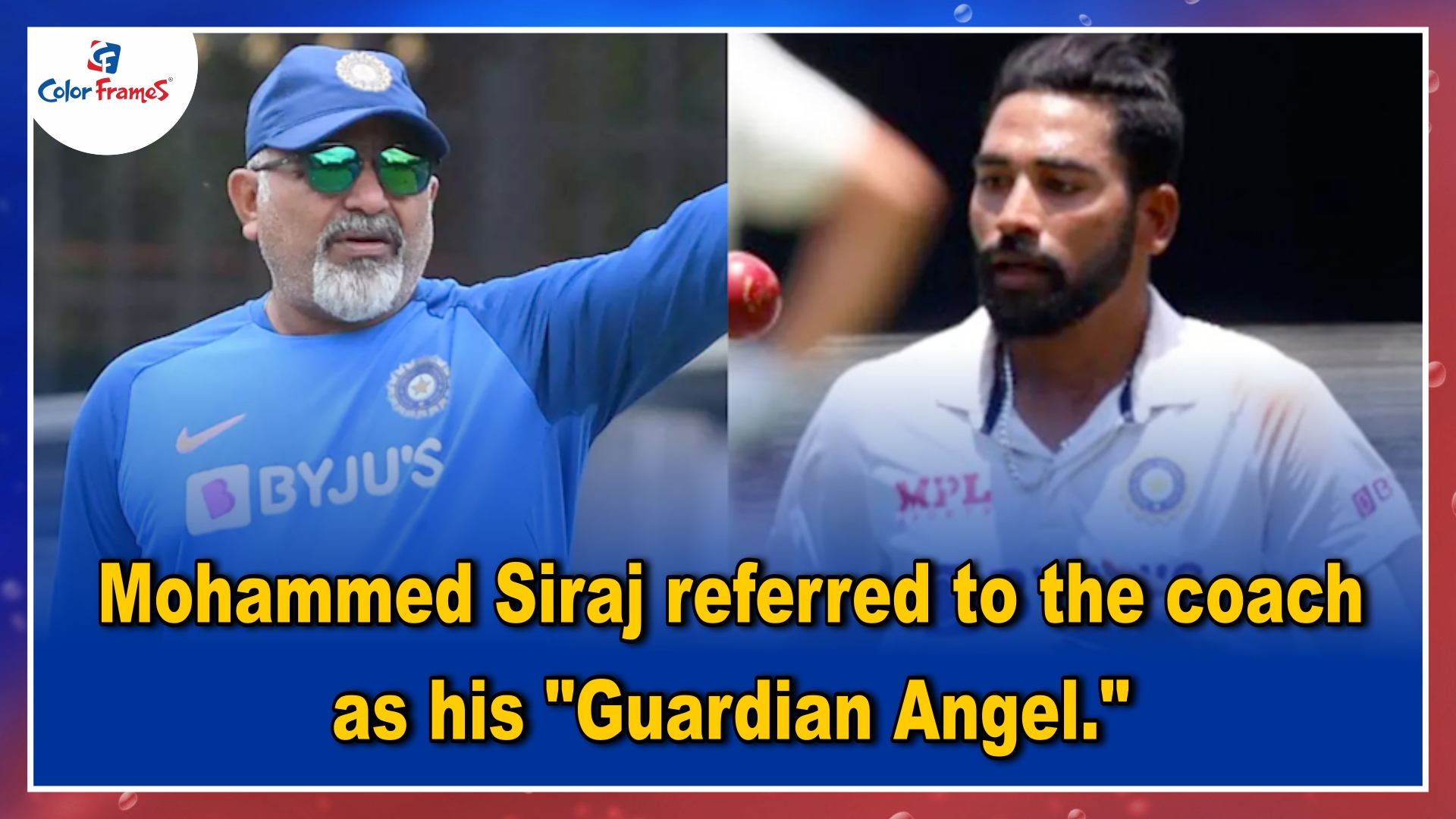 Mohammed Siraj referred to the coach as his