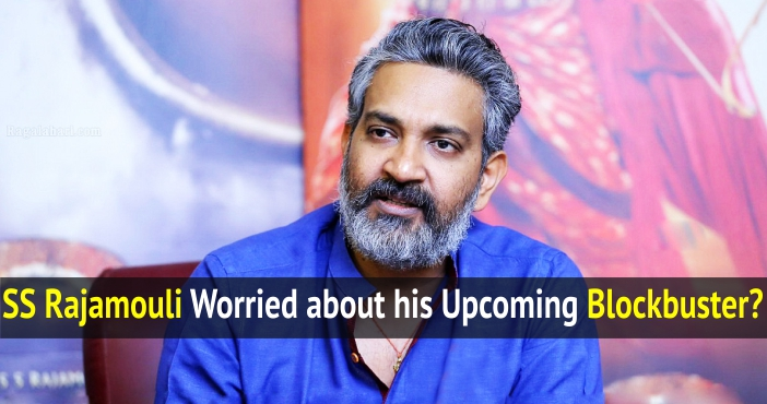 SS Rajamouli Worried about his Upcoming Blockbuster?