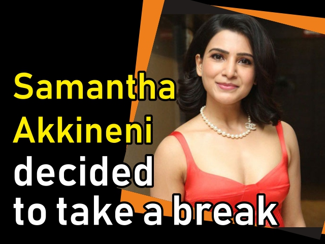 Samantha Akkineni decided to take a break
