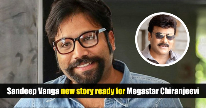 Sandeep Vanga's new story ready for Megastar Chiranjeevi