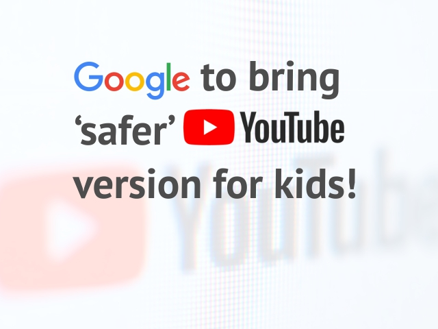 Google to bring 'safer' YouTube version for kids!